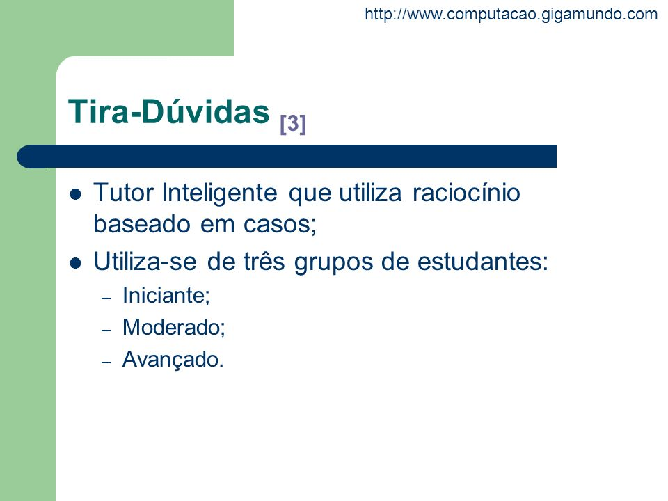 Tira-Dúvidas [3] Tutor Inteligente que utiliza raciocínio baseado em casos; Utiliza-se de três grupos de estudantes: